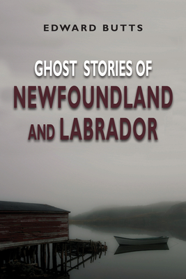 Ghost Stories of Newfoundland and Labrador - Butts, Edward
