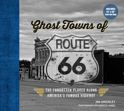 Ghost Towns of Route 66: The Forgotten Places Along America's Famous Highway - Includes 24in X 36in Fold-Out Map - Hinckley, Jim, and Kerrick, James (Photographer)