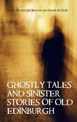 Ghostly Tales and Sinister Stories of Old Edinburgh - Wilson, Alan J