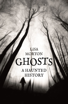 Ghosts: A Haunted History - Morton, Lisa