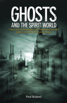 Ghosts and the Spirit World: True Cases of Hauntings and Visitations from the Earliest Records to the Present Day - Roland, Paul