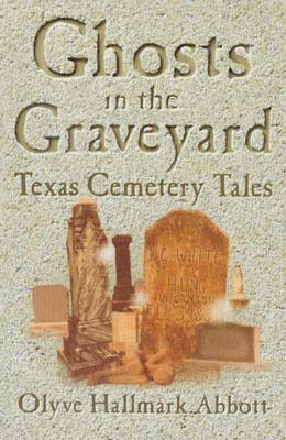 Ghosts in the Graveyard: Texas Cemetery Tales - Abbott, Olyve