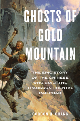 Ghosts of Gold Mountain: The Epic Story of the Chinese Who Built the Transcontinental Railroad - Chang, Gordon H