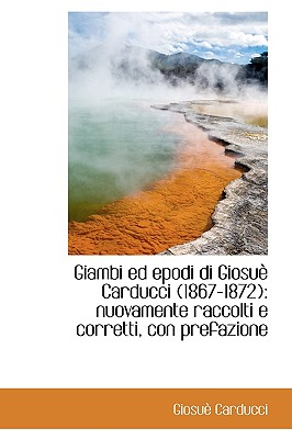 Giambi Ed Epodi Di Giosu Carducci (1867-1872): Nuovamente Raccolti E Corretti, Con Prefazione - Carducci, Giosue