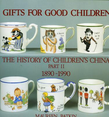 Gifts for Good Children Part Two - The History of: The History of Children's China 1890 - 1990 - Batkin, Maureen, and Riley, Noel