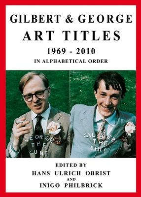 Gilbert & George: Art Titles 1969-2010 - Obrist, Hans-Ulrich (Editor), and Philbrick, Inigo (Editor)