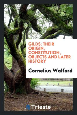 Gilds: Their Origin, Constitution, Objects and Later History - Walford, Cornelius