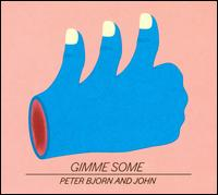 Gimme Some - Peter Bjorn & John