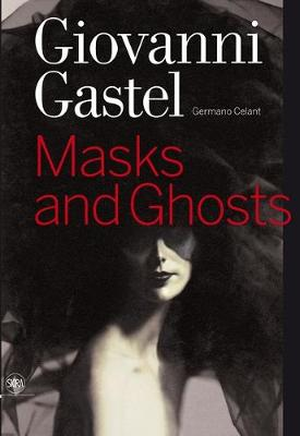 Giovanni Gastel: Masks and Ghosts - Celant, Germano (Editor)