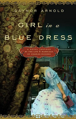 Girl in a Blue Dress: A Novel Inspired by the Life and Marriage of Charles Dickens - Arnold, Gaynor