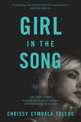 Girl in the Song: The True Story of a Young Woman Who Lost Her Way--And the Miracle That Led Her Home - Toledo, Chrissy Cymbala, and Cymbala, Jim (Foreword by)