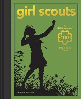 Girl Scouts: A Celebration of 100 Trailblazing Years - Girl Scouts of the Usa, and Christiansen, Betty