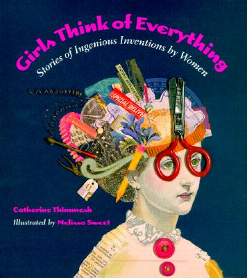 Girls Think of Everything: Stories of Ingenious Inventions by Women - Thimmesh, Catherine, and Sweet, Melissa