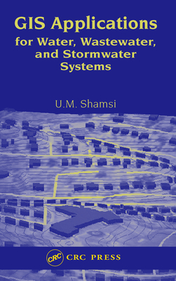GIS Applications for Water, Wastewater, and Stormwater Systems - Shamsi, Uzair M
