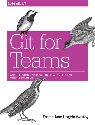 Git for Teams: A User-Centered Approach to Creating Efficient Workflows in Git - Westby, Emma Jane