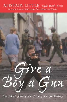 Give a Boy a Gun: One Man's Journey from Killing to Peace-Making - Little, Alistair, and Scott, Ruth (Editor)