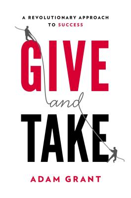 Give and Take: A Revolutionary Approach to Success - Grant, Adam