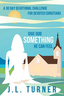 Give God Something He Can Feel: A 30 Day Devotional Challenge for Devoted Christians - Turner, J L