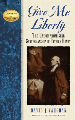 Give Me Liberty: The Uncompromising Statesmanship of Patrick Henry - Vaughan, David J