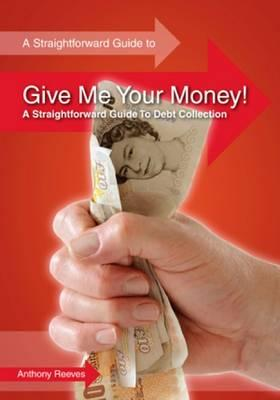 Give Me Your Money! A Straightforward Guide To Debt Collection - Reeves, Anthony