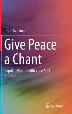 Give Peace a Chant: Popular Music, Politics and Social Protest - Martinelli, Dario