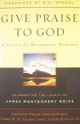Give Praise to God: A Vision for Reforming Worship: Celebrating the Legacy of James Montgomery Boice - Ryken, Phillip Graham (Editor), and Thomas, Derek W H, Dr., PH.D. (Editor), and Duncan, J Ligon, III, PH.D., M.DIV. (Editor)