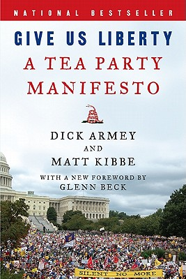 Give Us Liberty: A Tea Party Manifesto - Armey, Dick, and Kibbe, Matt, President, and Beck, Glenn (Foreword by)