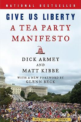 Give Us Liberty: A Tea Party Manifesto - Armey, Dick, and Kibbe, Matt, President
