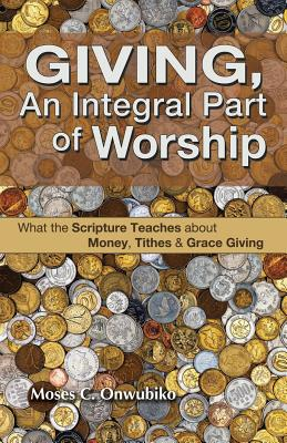 Giving, an Integral Part of Worship: What the Scripture Teaches about Money, Tithes, and Grace Giving - Onwubiko, Moses C