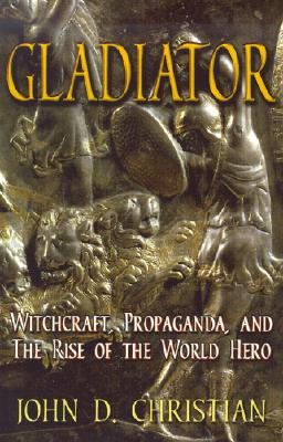 Gladiator: Witchcraft, Propaganda, and the Rise of the World Hero - Christian, John D