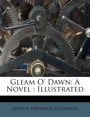 Gleam O' Dawn: A Novel: Illustrated - Goodrich, Arthur Frederick