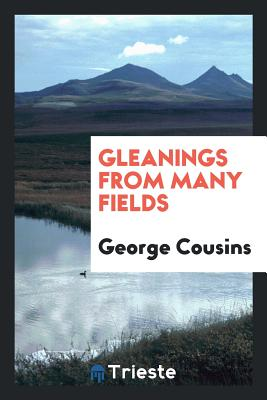 Gleanings from Many Fields - Cousins, George