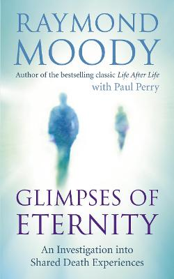 Glimpses of Eternity: An Investigation into Shared Death Experiences - Moody, Raymond, Dr.