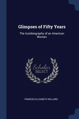 Glimpses of Fifty Years: The Autobiography of an American Woman - Willard, Frances Elizabeth