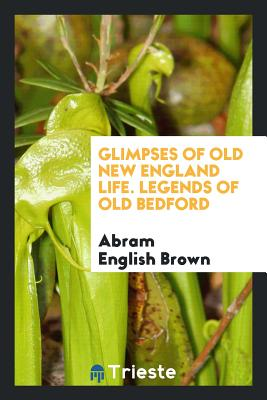 Glimpses of Old New England Life. Legends of Old Bedford - Brown, Abram English