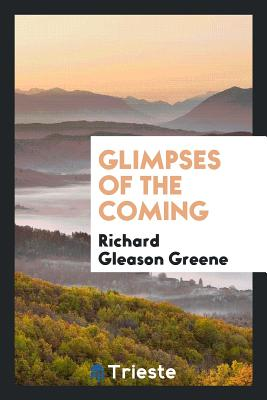 Glimpses of the Coming - Greene, Richard Gleason
