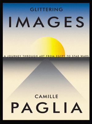 Glittering Images: A Journey Through Art from Egypt to Star Wars - Paglia, Camille