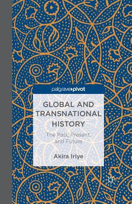Global and Transnational History: The Past, Present, and Future - Iriye, A