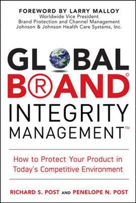 Global Brand Integrity Management: How to Protect Your Product in Today's Competitive Environment - Post, Richard S, and Post, Penelope N, and Malloy, Larry (Foreword by)