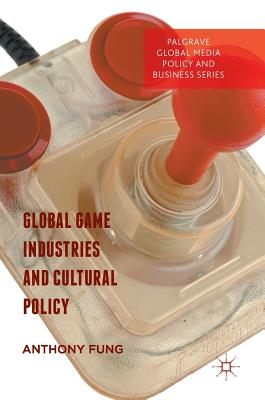 Global Game Industries and Cultural Policy 2017 - Fung, Anthony Y. H. (Editor)