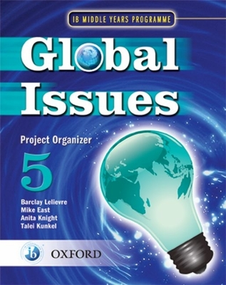 Global Issues: MYP Project Organizer 5: IB Middle Years Programme - East, Mike, and Lelievre, Barclay (Series edited by)