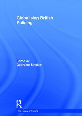 Globalising British Policing - Sinclair, Georgina, Dr. (Editor), and Emsley, Clive, Professor (Series edited by)
