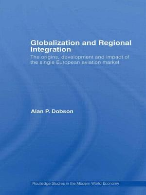 Globalization and Regional Integration: The origins, development and impact of the single European aviation market - Dobson, Alan