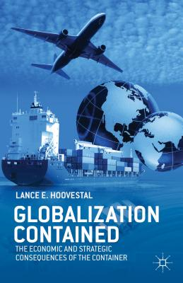 Globalization Contained: The Economic and Strategic Consequences of the Container - Hoovestal, Lance E.