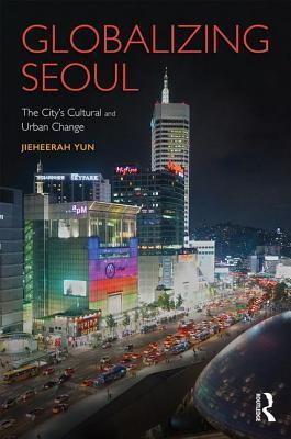 Globalizing Seoul: The City's Cultural and Urban Change - Yun, Jieheerah