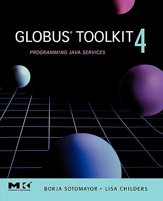 Globus Toolkit 4: Programming Java Services - Sotomayor, Borja