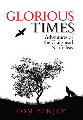 Glorious Times: Adventures of the Craighead Naturalists - Benjey, Tom