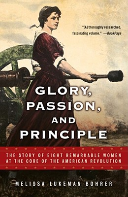 Glory, Passion, and Principle: The Story of Eight Remarkable Women at the Core of the American Revolution - Bohrer, Melissa Lukeman