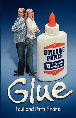 Glue: Sticking Power for Lifelong Marriages - Endrei, Paul, and Endrei, Patti