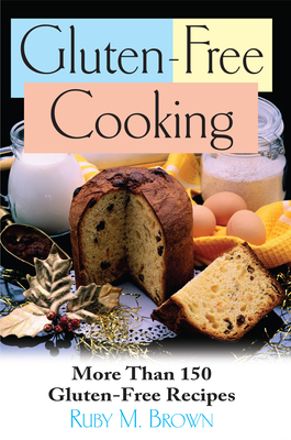 Gluten-Free Cooking: More Than 150 Gluten-Free Recipes - Brown, Ruby M